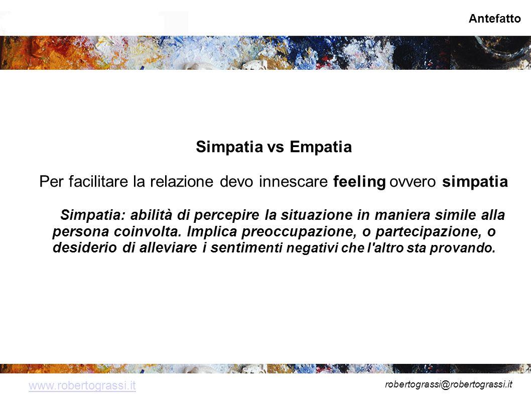 robertograssi@robertograssi.it www.robertograssi.it Antefatto Simpatia vs Empatia Per facilitare la relazione devo innescare feeling ovvero simpatia Simpatia: abilità di percepire la situazione in maniera simile alla persona coinvolta.
