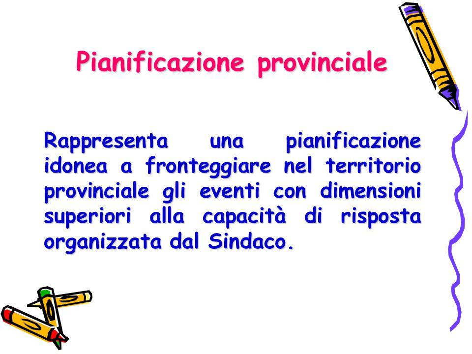Pianificazione provinciale Rappresenta una pianificazione idonea a fronteggiare nel territorio provinciale gli eventi con dimensioni superiori alla ca