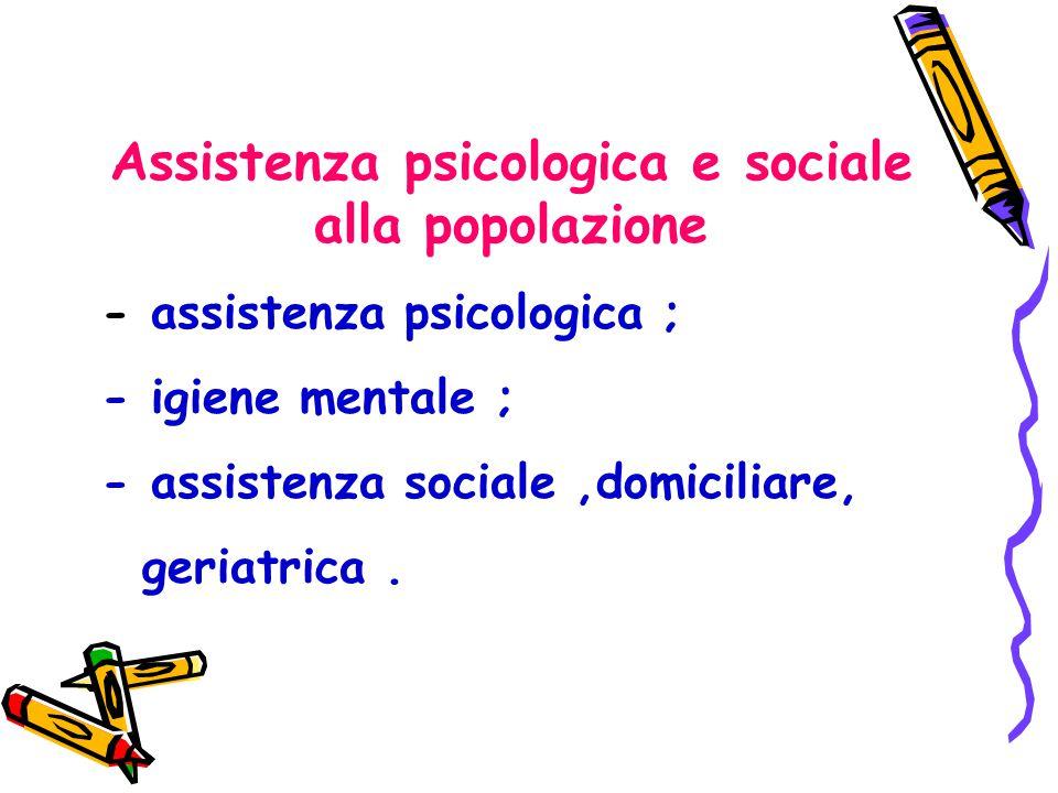 Assistenza psicologica e sociale alla popolazione - assistenza psicologica ; - igiene mentale ; - assistenza sociale,domiciliare, geriatrica.