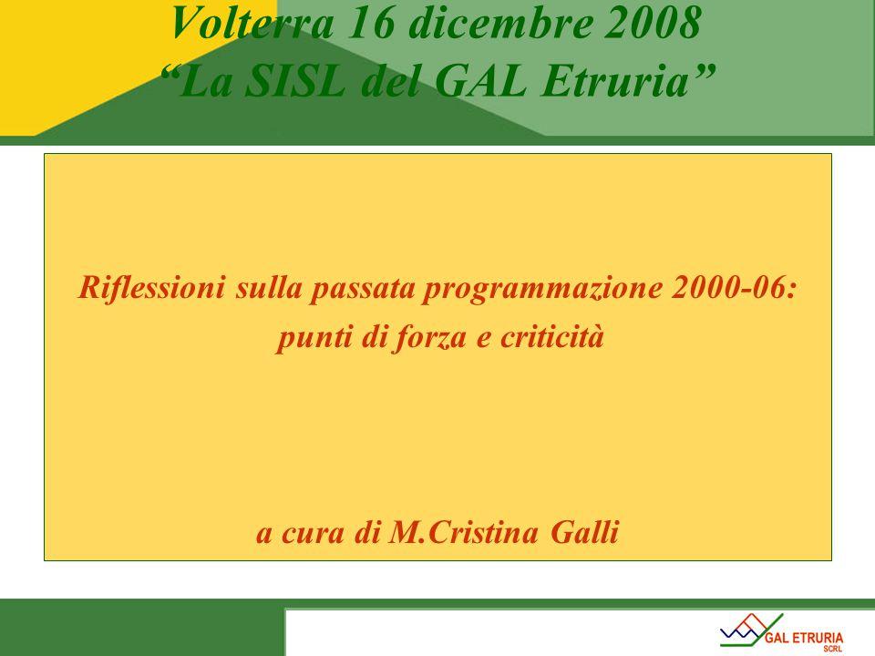 Volterra 16 dicembre 2008 La SISL del GAL Etruria Riflessioni sulla passata programmazione 2000-06: punti di forza e criticità a cura di M.Cristina Galli