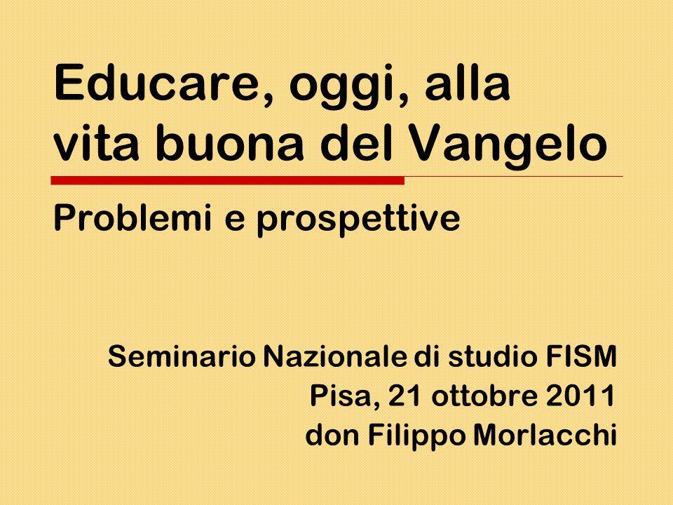 Educare, oggi, alla vita buona del Vangelo Problemi e prospettive Seminario Nazionale di studio FISM Pisa, 21 ottobre 2011 don Filippo Morlacchi
