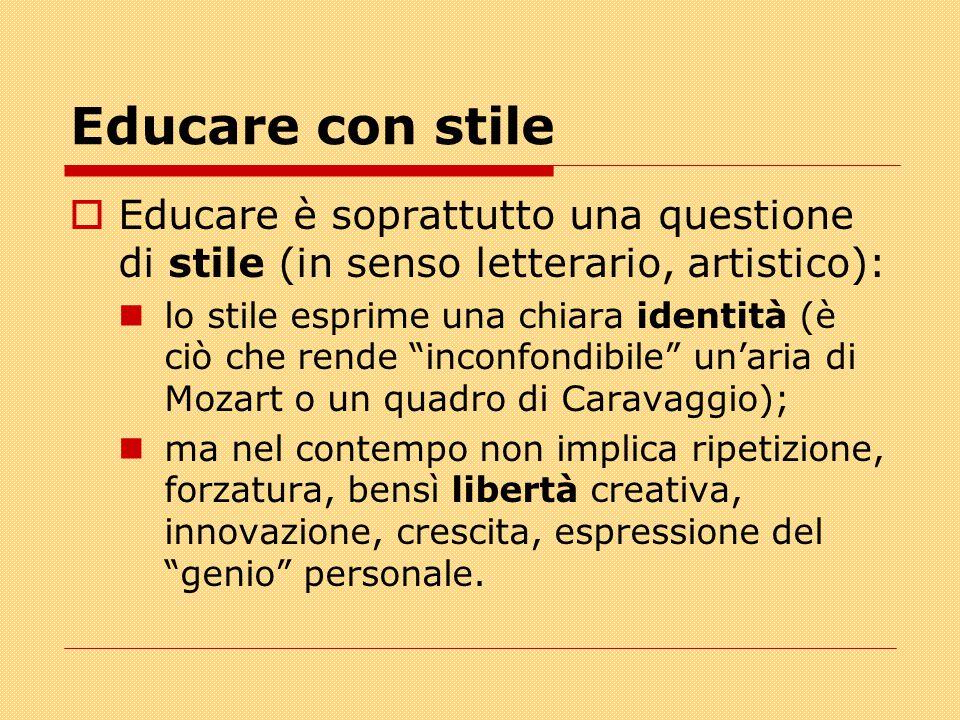 Educare con stile  Educare è soprattutto una questione di stile (in senso letterario, artistico): lo stile esprime una chiara identità (è ciò che ren