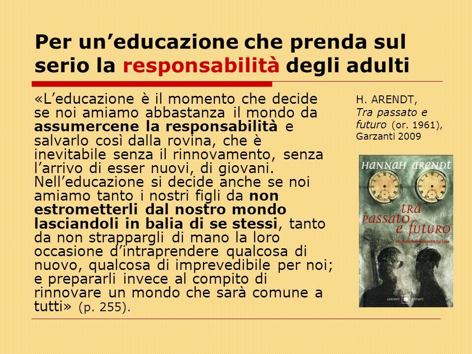 Per un'educazione che prenda sul serio la responsabilità degli adulti «L'educazione è il momento che decide se noi amiamo abbastanza il mondo da assumercene la responsabilità e salvarlo così dalla rovina, che è inevitabile senza il rinnovamento, senza l'arrivo di esser nuovi, di giovani.