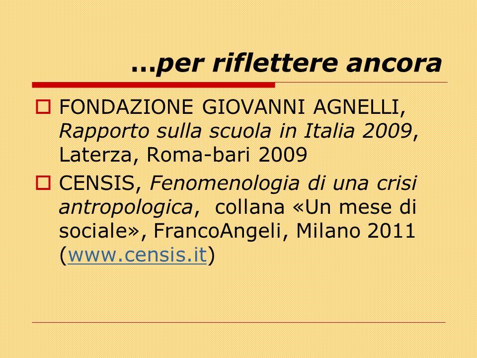 …per riflettere ancora  FONDAZIONE GIOVANNI AGNELLI, Rapporto sulla scuola in Italia 2009, Laterza, Roma-bari 2009  CENSIS, Fenomenologia di una cri