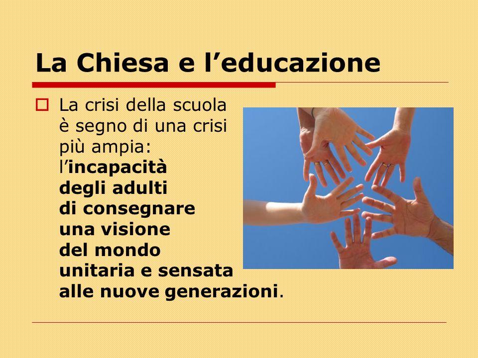 La Chiesa e l'educazione  La crisi della scuola è segno di una crisi più ampia: l'incapacità degli adulti di consegnare una visione del mondo unitari