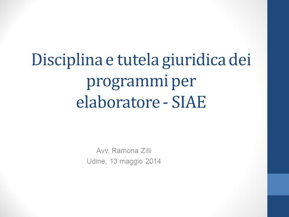 Disciplina e tutela giuridica dei programmi per elaboratore - SIAE Avv. Ramona Zilli Udine, 13 maggio 2014