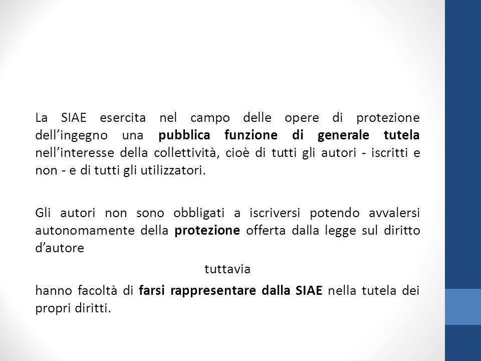 La SIAE esercita nel campo delle opere di protezione dell'ingegno una pubblica funzione di generale tutela nell'interesse della collettività, cioè di