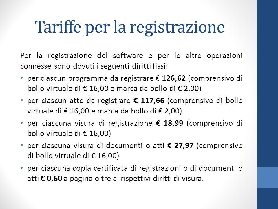 Tariffe per la registrazione Per la registrazione del software e per le altre operazioni connesse sono dovuti i seguenti diritti fissi: per ciascun programma da registrare € 126,62 (comprensivo di bollo virtuale di € 16,00 e marca da bollo di € 2,00) per ciascun atto da registrare € 117,66 (comprensivo di bollo virtuale di € 16,00 e marca da bollo di € 2,00) per ciascuna visura di registrazione € 18,99 (comprensivo di bollo virtuale di € 16,00) per ciascuna visura di documenti o atti € 27,97 (comprensivo di bollo virtuale di € 16,00) per ciascuna copia certificata di registrazioni o di documenti o atti € 0,60 a pagina oltre ai rispettivi diritti di visura.