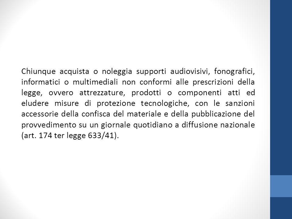 Chiunque acquista o noleggia supporti audiovisivi, fonografici, informatici o multimediali non conformi alle prescrizioni della legge, ovvero attrezza