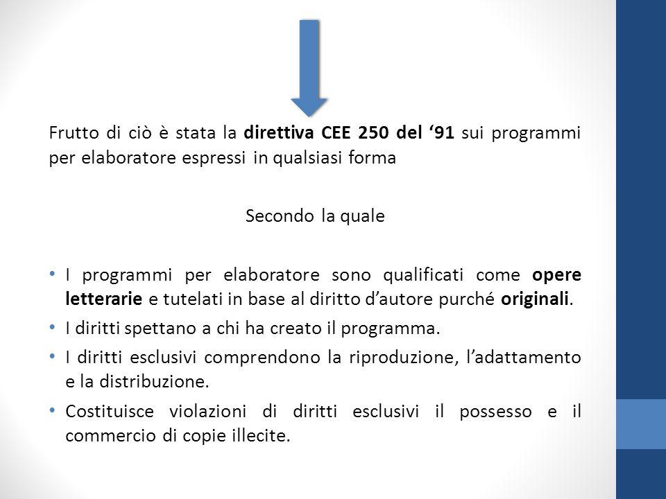 Frutto di ciò è stata la direttiva CEE 250 del '91 sui programmi per elaboratore espressi in qualsiasi forma Secondo la quale I programmi per elaboratore sono qualificati come opere letterarie e tutelati in base al diritto d'autore purché originali.