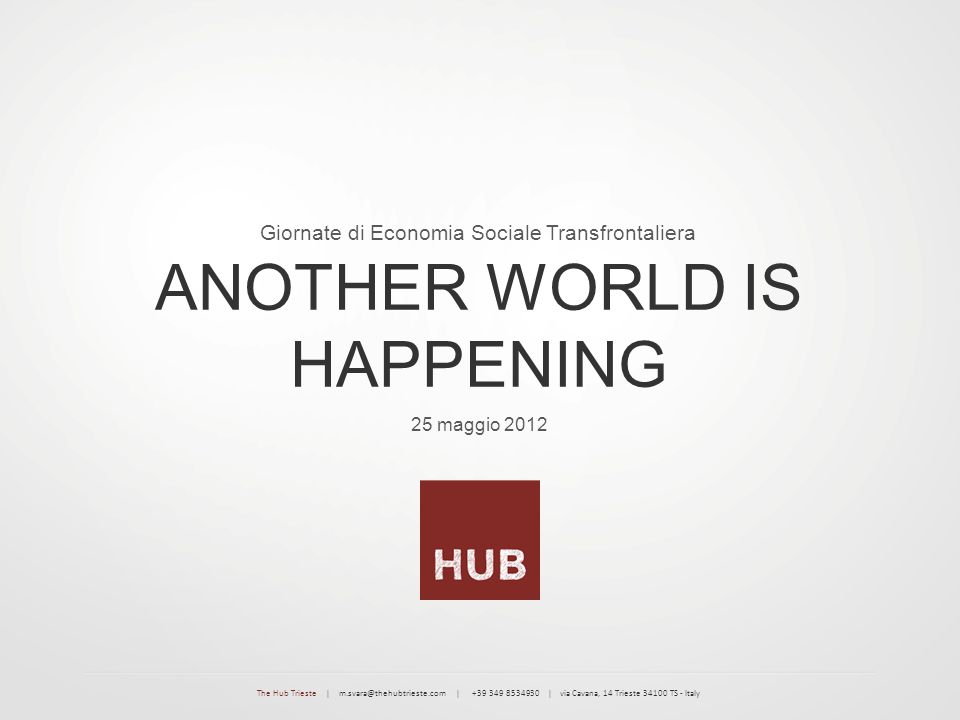 25 maggio 2012 ANOTHER WORLD IS HAPPENING Giornate di Economia Sociale Transfrontaliera The Hub Trieste | m.svara@thehubtrieste.com | +39 349 8534930 | via Cavana, 14 Trieste 34100 TS - Italy