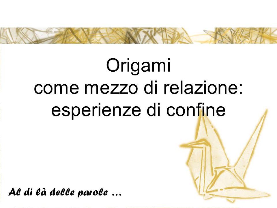 Origami come mezzo di relazione: esperienze di confine Al di là delle parole …