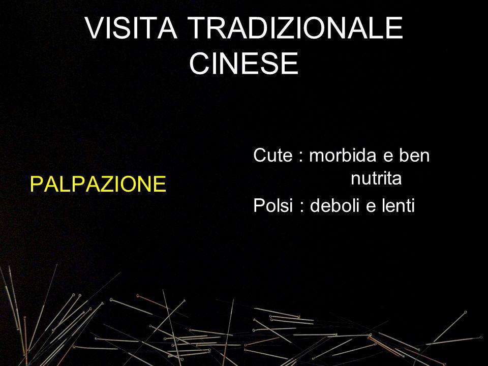 VISITA TRADIZIONALE CINESE PALPAZIONE Cute : morbida e ben nutrita Polsi : deboli e lenti