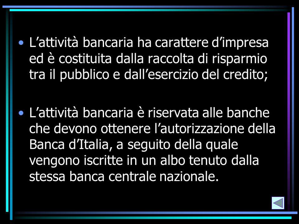L'attività bancaria ha carattere d'impresa ed è costituita dalla raccolta di risparmio tra il pubblico e dall'esercizio del credito; L'attività bancar