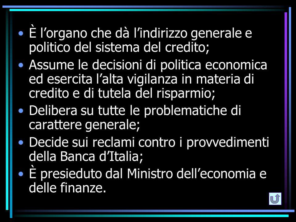 È l'organo che dà l'indirizzo generale e politico del sistema del credito; Assume le decisioni di politica economica ed esercita l'alta vigilanza in m