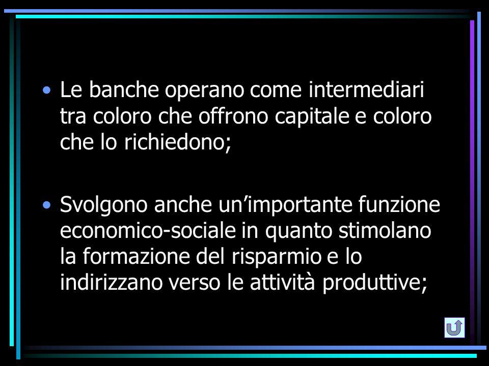 Le banche operano come intermediari tra coloro che offrono capitale e coloro che lo richiedono; Svolgono anche un'importante funzione economico-social