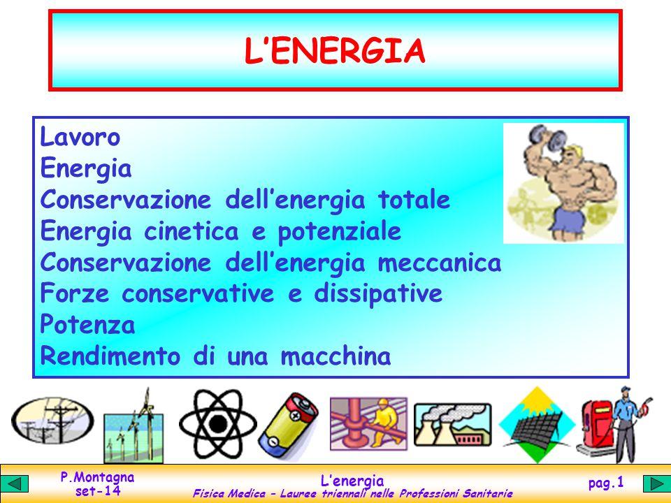 P.Montagna set-14 L'energia Fisica Medica – Lauree triennali nelle Professioni Sanitarie pag.2 Lavoro s   F  L = F || s = F s || J = N m lavoro = forza || spostamento = forzaspostamento || Simile al concetto di sforzo, ma dipendente dalla direzione relativa tra forza e spostamento SI cgs pratici joule erg  energia (kWh, cal, eV,...) Relazione tra joule e erg: 1 J = 1 N m = (10 5 dine) (10 2 cm) = 10 7 dine cm = 10 7 erg Es.