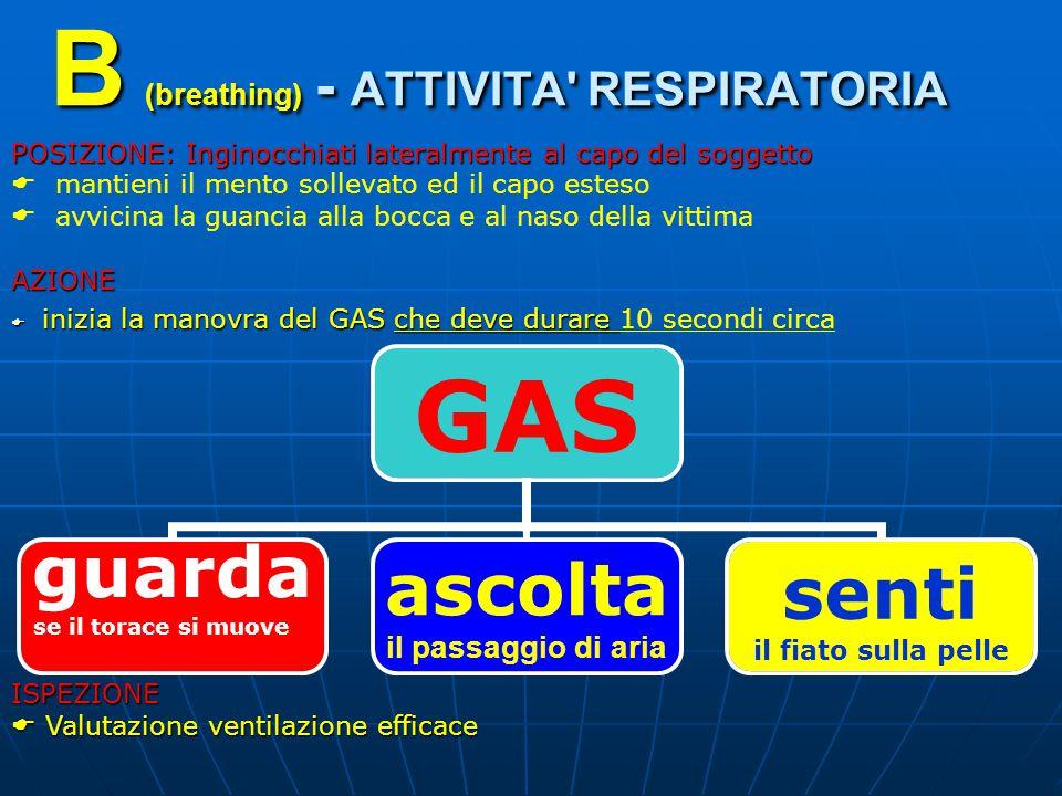 B (breathing) - ATTIVITA RESPIRATORIA POSIZIONE: Inginocchiati lateralmente al capo del soggetto  mantieni il mento sollevato ed il capo esteso  avvicina la guancia alla bocca e al naso della vittimaAZIONE  inizia la manovra del GAS che deve durare  inizia la manovra del GAS che deve durare 10 secondi circaISPEZIONE  Valutazione ventilazione efficace GAS guarda se il torace si muove ascolta il passaggio di aria senti il fiato sulla pelle