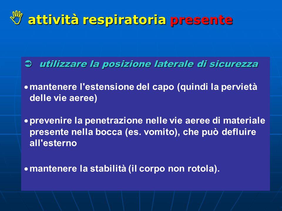  attività respiratoria presente  utilizzare la posizione laterale di sicurezza  mantenere l estensione del capo (quindi la pervietà delle vie aeree)  prevenire la penetrazione nelle vie aeree di materiale presente nella bocca (es.