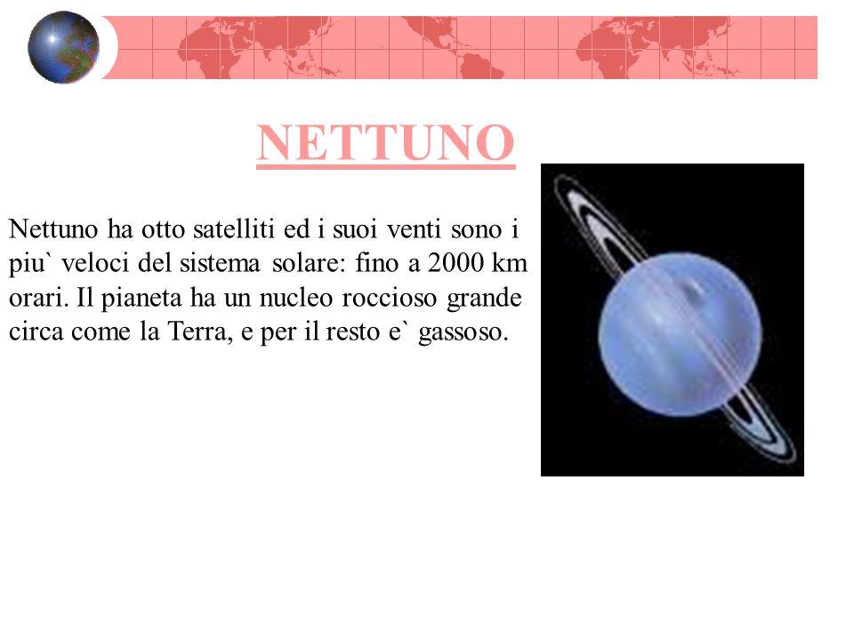 NETTUNO Nettuno ha otto satelliti ed i suoi venti sono i piu` veloci del sistema solare: fino a 2000 km orari. Il pianeta ha un nucleo roccioso grande