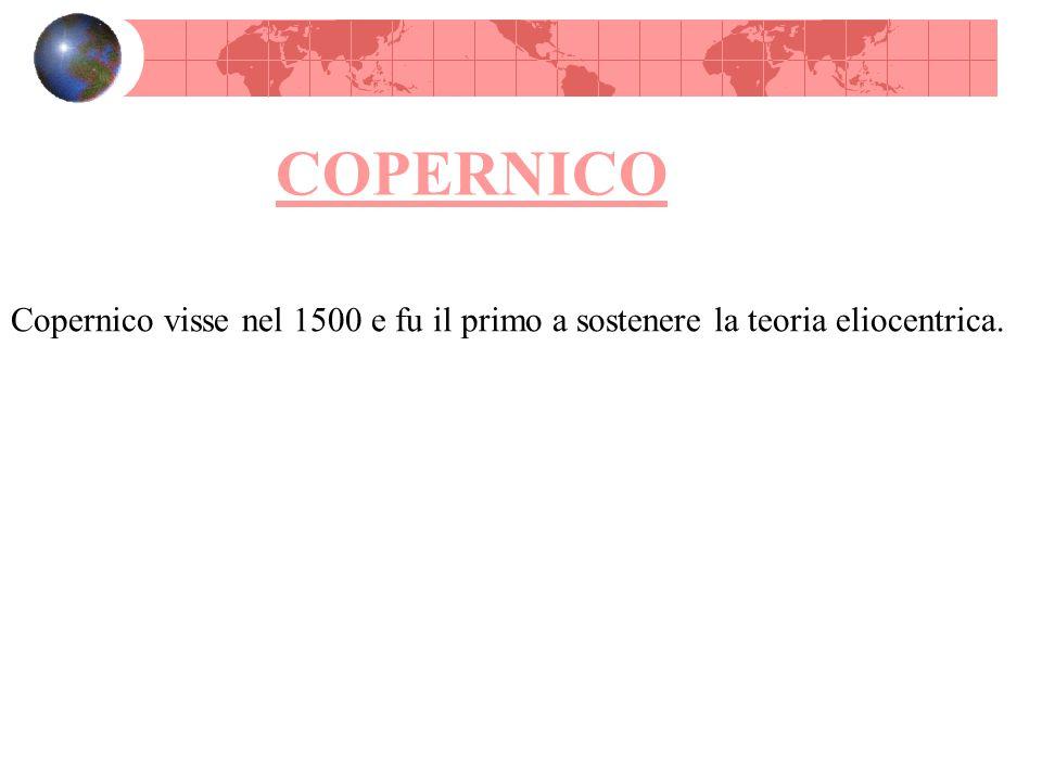 COPERNICO Copernico visse nel 1500 e fu il primo a sostenere la teoria eliocentrica.