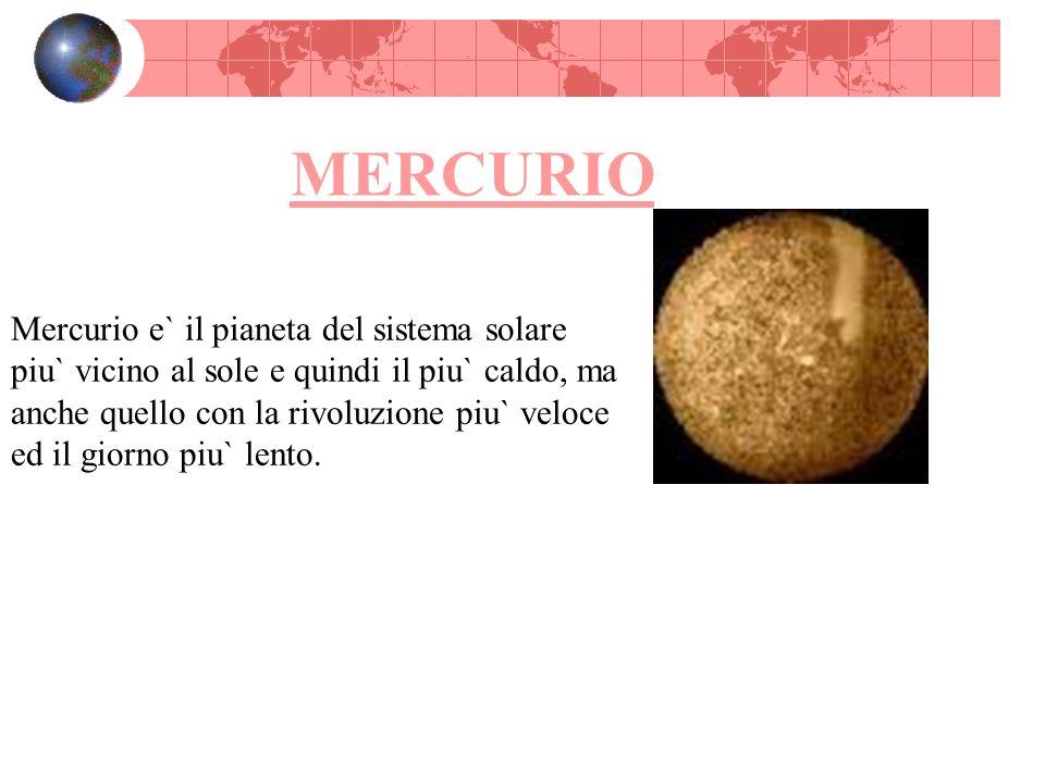 MERCURIO Mercurio e` il pianeta del sistema solare piu` vicino al sole e quindi il piu` caldo, ma anche quello con la rivoluzione piu` veloce ed il gi