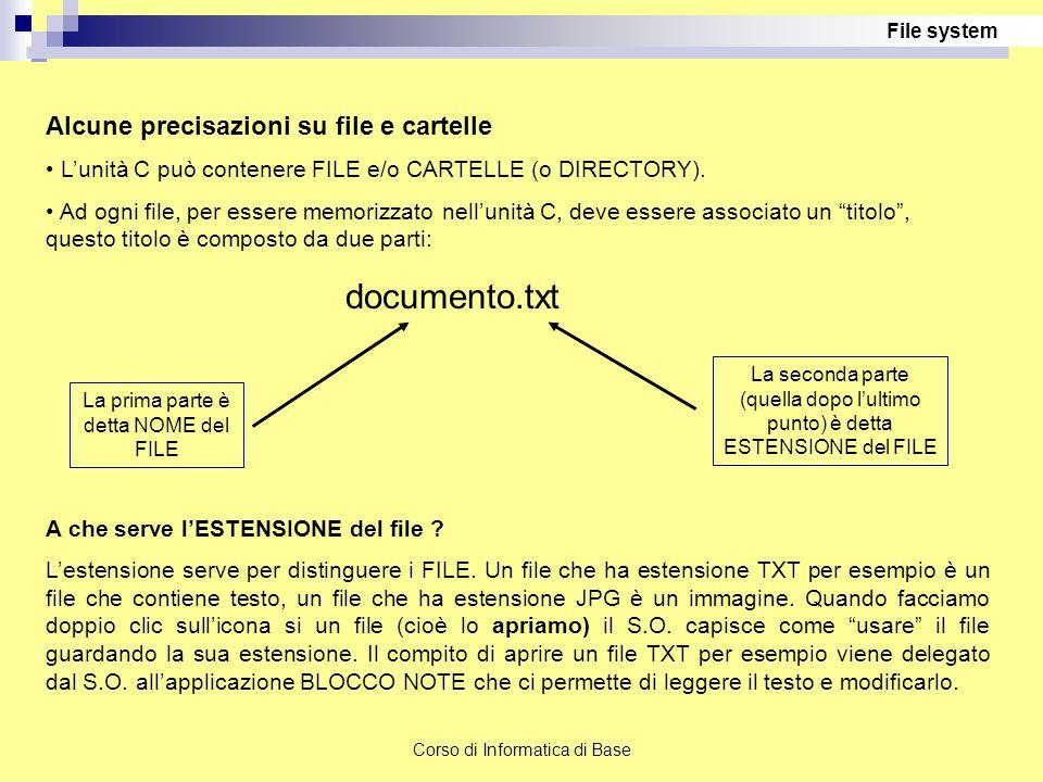 Corso di Informatica di Base Alcune precisazioni su file e cartelle L'unità C può contenere FILE e/o CARTELLE (o DIRECTORY). Ad ogni file, per essere