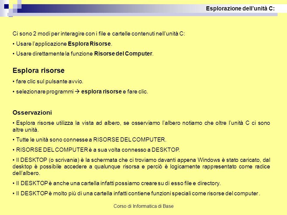Corso di Informatica di Base Ci sono 2 modi per interagire con i file e cartelle contenuti nell'unità C: Usare l'applicazione Esplora Risorse. Usare d