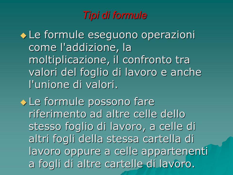 Tipi di formule  Le formule eseguono operazioni come l'addizione, la moltiplicazione, il confronto tra valori del foglio di lavoro e anche l'unione d