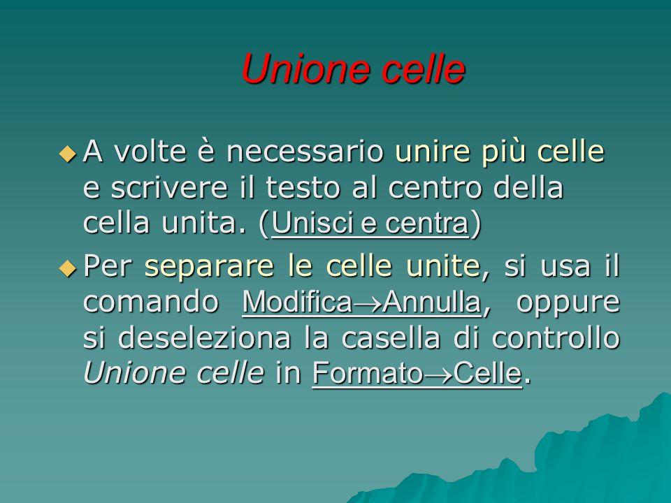 Unione celle  A volte è necessario unire più celle e scrivere il testo al centro della cella unita. ( Unisci e centra )  Per separare le celle unite