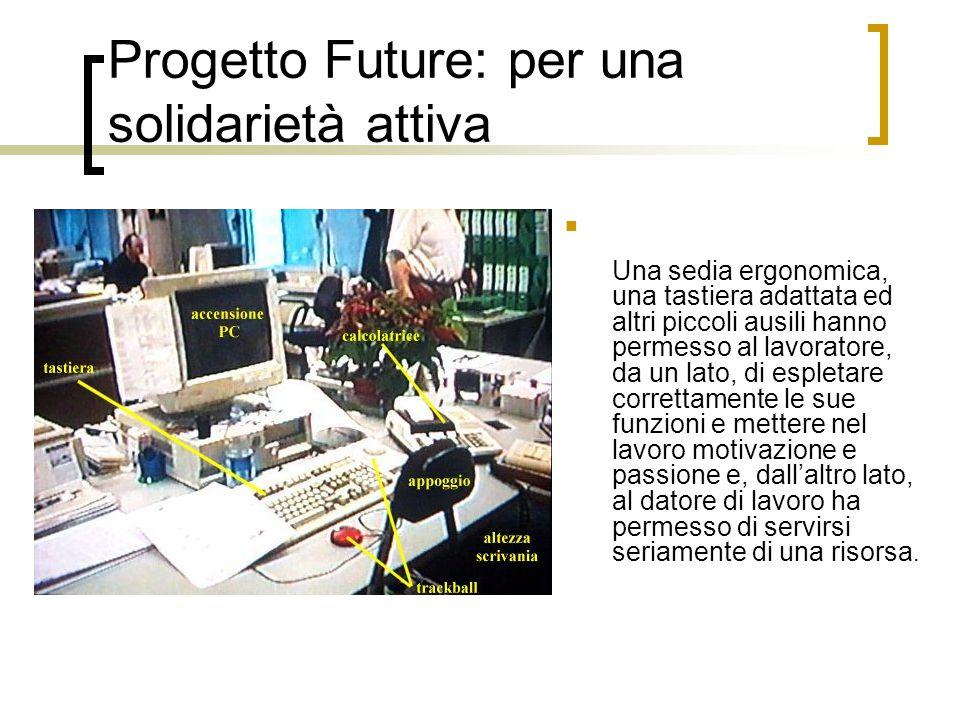 Progetto Future: per una solidarietà attiva Una sedia ergonomica, una tastiera adattata ed altri piccoli ausili hanno permesso al lavoratore, da un la