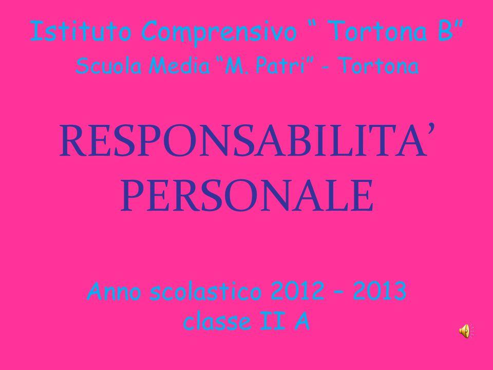 RESPONSABILITA' PERSONALE Anno scolastico 2012 – 2013 classe II A Istituto Comprensivo Tortona B Scuola Media M.