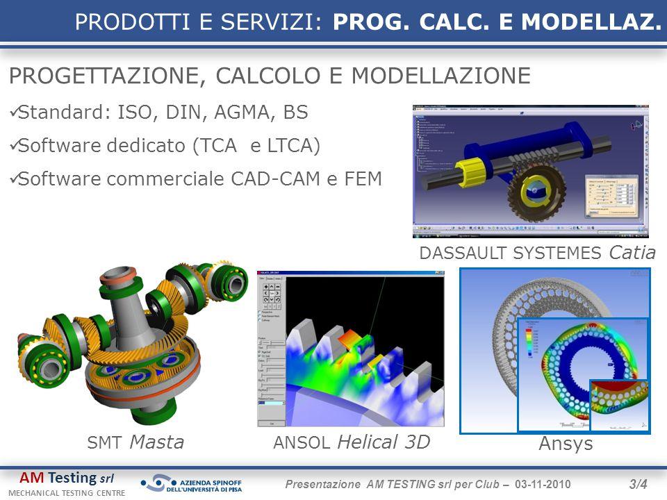 AM Testing srl MECHANICAL TESTING CENTRE 3/4 Presentazione AM TESTING srl per Club – 03-11-2010 PROGETTAZIONE, CALCOLO E MODELLAZIONE Standard: ISO, DIN, AGMA, BS Software dedicato (TCA e LTCA) Software commerciale CAD-CAM e FEM Ansys ANSOL Helical 3D PRODOTTI E SERVIZI: PROG.