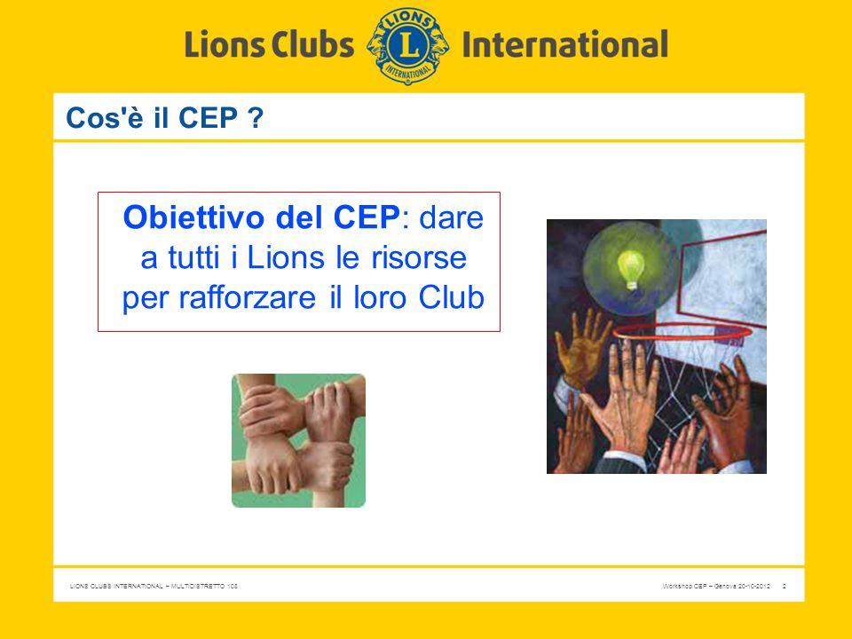 LIONS CLUBS INTERNATIONAL – MULTIDISTRETTO 108 Workshop CEP – Genova 20-10-2012 2 Cos'è il CEP ? Obiettivo del CEP: dare a tutti i Lions le risorse pe