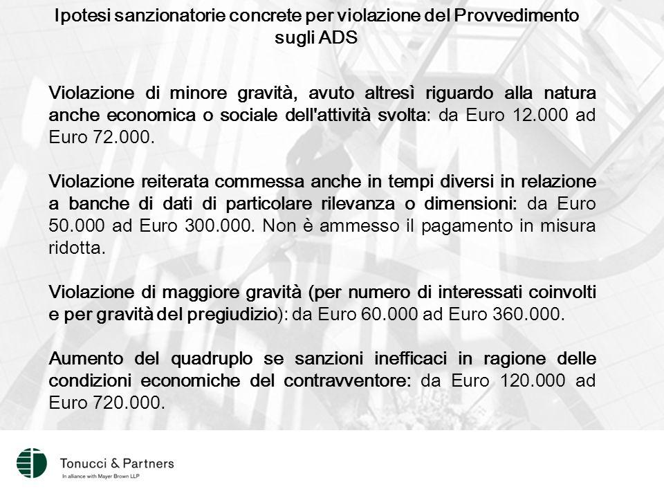 Ipotesi sanzionatorie concrete per violazione del Provvedimento sugli ADS Violazione di minore gravità, avuto altresì riguardo alla natura anche economica o sociale dell attività svolta: da Euro 12.000 ad Euro 72.000.