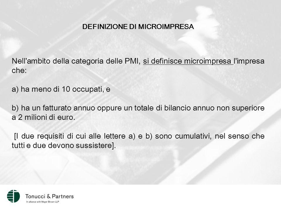 DEFINIZIONE DI MICROIMPRESA Nell ambito della categoria delle PMI, si definisce microimpresa l impresa che: a) ha meno di 10 occupati, e b) ha un fatturato annuo oppure un totale di bilancio annuo non superiore a 2 milioni di euro.