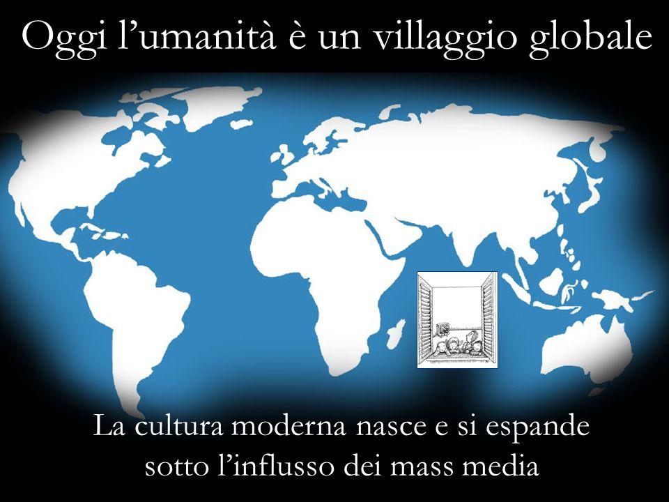 Oggi l'umanità è un villaggio globale La cultura moderna nasce e si espande sotto l'influsso dei mass media