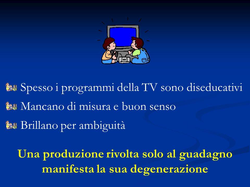 Spesso i programmi della TV sono diseducativi Mancano di misura e buon senso Brillano per ambiguità Una produzione rivolta solo al guadagno manifesta