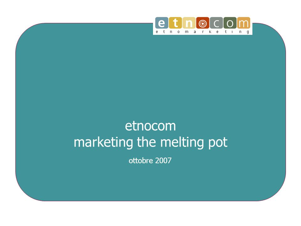 e t n o m a r k e t i n g etnocom marketing the melting pot ottobre 2007