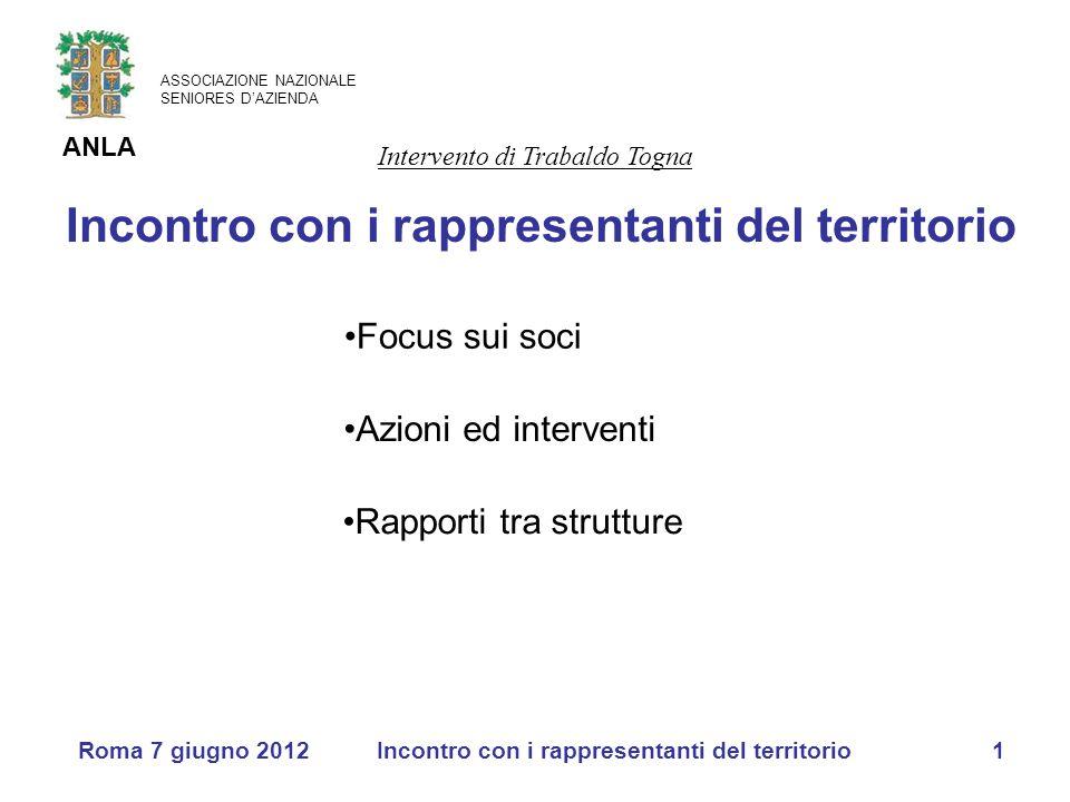 ASSOCIAZIONE NAZIONALE SENIORES D'AZIENDA ANLA Roma 7 giugno 2012Incontro con i rappresentanti del territorio1 Focus sui soci Azioni ed interventi Rap