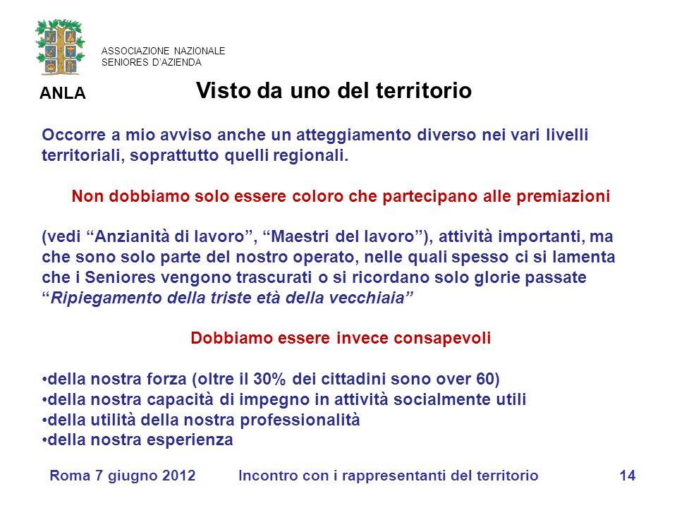 ASSOCIAZIONE NAZIONALE SENIORES D'AZIENDA ANLA Roma 7 giugno 2012Incontro con i rappresentanti del territorio14 Occorre a mio avviso anche un atteggiamento diverso nei vari livelli territoriali, soprattutto quelli regionali.