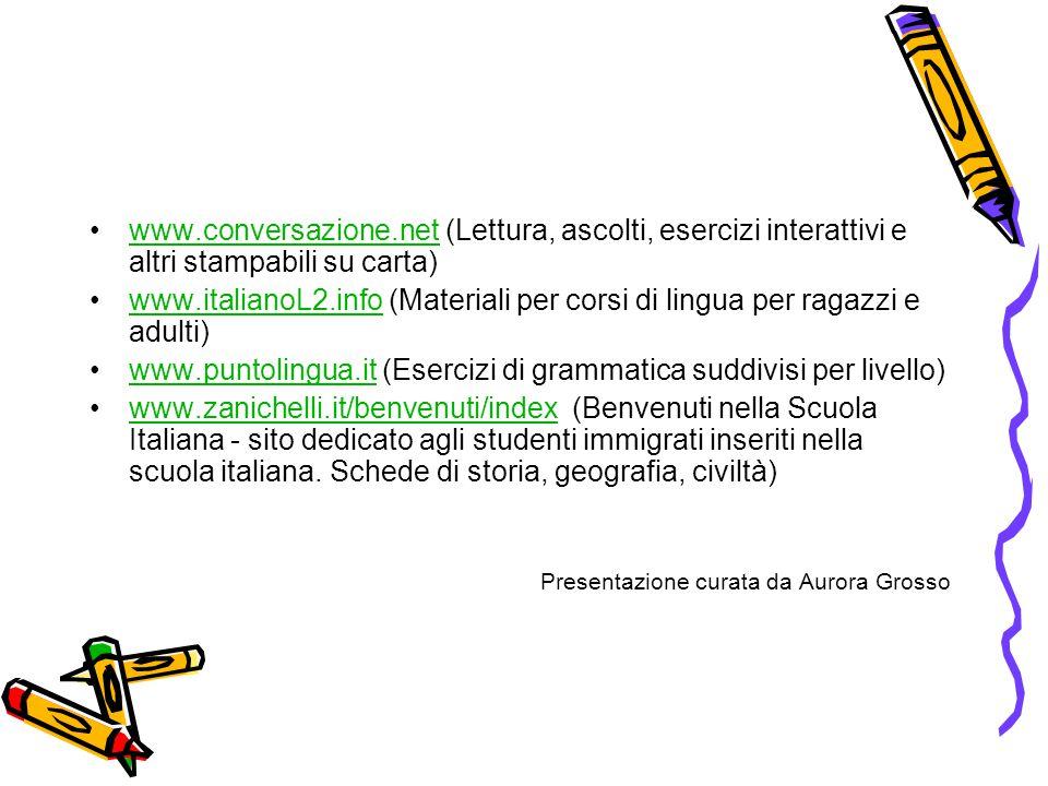 •www.conversazione.net (Lettura, ascolti, esercizi interattivi e altri stampabili su carta)www.conversazione.net •www.italianoL2.info (Materiali per corsi di lingua per ragazzi e adulti)www.italianoL2.info •www.puntolingua.it (Esercizi di grammatica suddivisi per livello)www.puntolingua.it •www.zanichelli.it/benvenuti/index (Benvenuti nella Scuola Italiana - sito dedicato agli studenti immigrati inseriti nella scuola italiana.