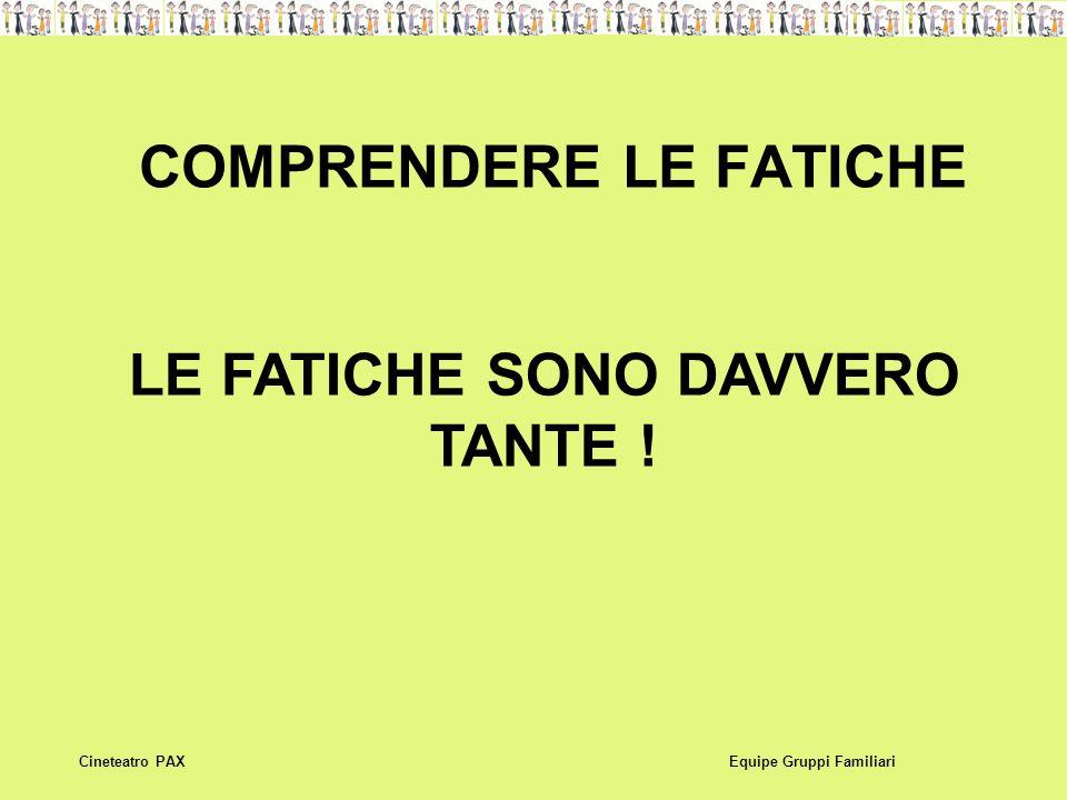COMPRENDERE LE FATICHE Equipe Gruppi FamiliariCineteatro PAX LE FATICHE SONO DAVVERO TANTE !