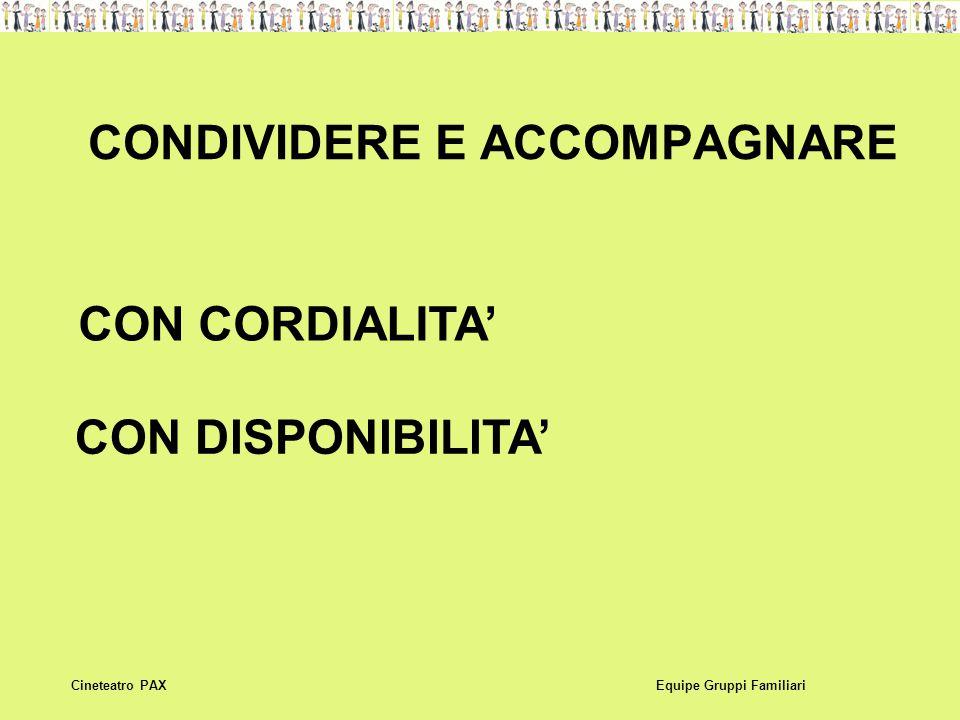 CONDIVIDERE E ACCOMPAGNARE Equipe Gruppi FamiliariCineteatro PAX CON CORDIALITA' CON DISPONIBILITA'