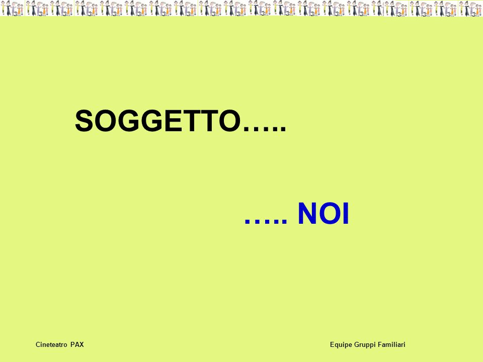 SOGGETTO….. ….. NOI Equipe Gruppi FamiliariCineteatro PAX