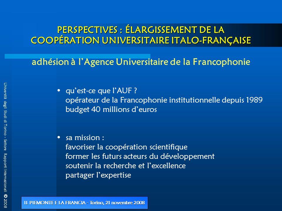 Università degli Studi di Torino - Settore Rapporti Internazionali © 2008 IL PIEMONTE E LA FRANCIA - Torino, 21 novembre 2008 PERSPECTIVES : ÉLARGISSEMENT DE LA COOPÉRATION UNIVERSITAIRE ITALO-FRANÇAISE PERSPECTIVES : ÉLARGISSEMENT DE LA COOPÉRATION UNIVERSITAIRE ITALO-FRANÇAISE adhésion à l'Agence Universitaire de la Francophonie • qu'est-ce que l'AUF .