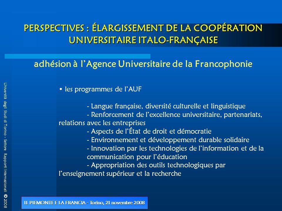 Università degli Studi di Torino - Settore Rapporti Internazionali © 2008 IL PIEMONTE E LA FRANCIA - Torino, 21 novembre 2008 PERSPECTIVES : ÉLARGISSEMENT DE LA COOPÉRATION UNIVERSITAIRE ITALO-FRANÇAISE PERSPECTIVES : ÉLARGISSEMENT DE LA COOPÉRATION UNIVERSITAIRE ITALO-FRANÇAISE adhésion à l'Agence Universitaire de la Francophonie • les programmes de l'AUF - Langue française, diversité culturelle et linguistique - Renforcement de l'excellence universitaire, partenariats, relations avec les entreprises - Aspects de l'État de droit et démocratie - Environnement et développement durable solidaire - Innovation par les technologies de l'information et de la communication pour l'éducation - Appropriation des outils technologiques par l'enseignement supérieur et la recherche
