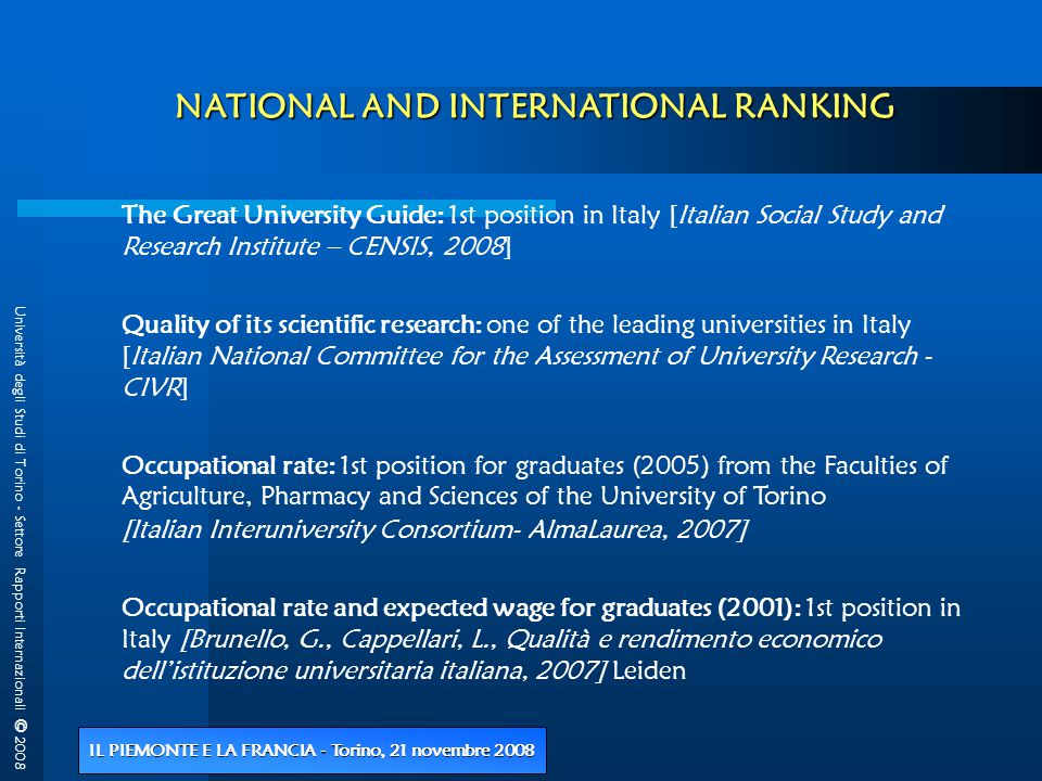 Università degli Studi di Torino - Settore Rapporti Internazionali © 2008 IL PIEMONTE E LA FRANCIA - Torino, 21 novembre 2008 NATIONAL AND INTERNATIONAL RANKING The Great University Guide: 1st position in Italy [Italian Social Study and Research Institute – CENSIS, 2008] Quality of its scientific research: one of the leading universities in Italy [Italian National Committee for the Assessment of University Research - CIVR] Occupational rate: 1st position for graduates (2005) from the Faculties of Agriculture, Pharmacy and Sciences of the University of Torino [Italian Interuniversity Consortium- AlmaLaurea, 2007] Occupational rate and expected wage for graduates (2001): 1st position in Italy [Brunello, G., Cappellari, L., Qualità e rendimento economico dell'istituzione universitaria italiana, 2007] Leiden