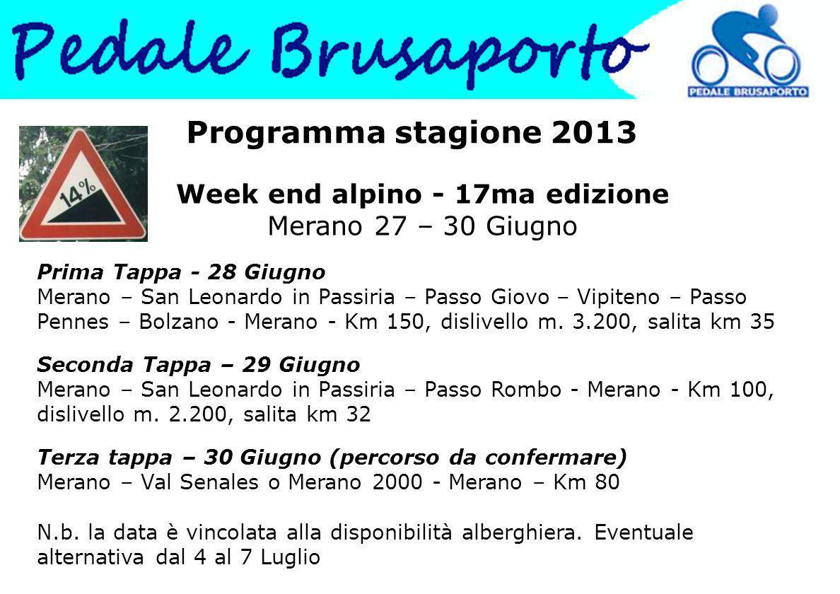 Programma stagione 2013 Week end alpino - 17ma edizione Merano 27 – 30 Giugno Prima Tappa - 28 Giugno Merano – San Leonardo in Passiria – Passo Giovo – Vipiteno – Passo Pennes – Bolzano - Merano - Km 150, dislivello m.