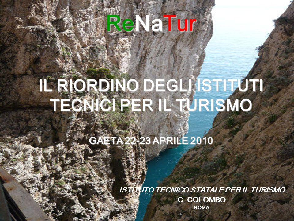 ReNaTur IL RIORDINO DEGLI ISTITUTI TECNICI PER IL TURISMO GAETA 22-23 APRILE 2010 ISTITUTO TECNICO STATALE PER IL TURISMO C. COLOMBO ROMA